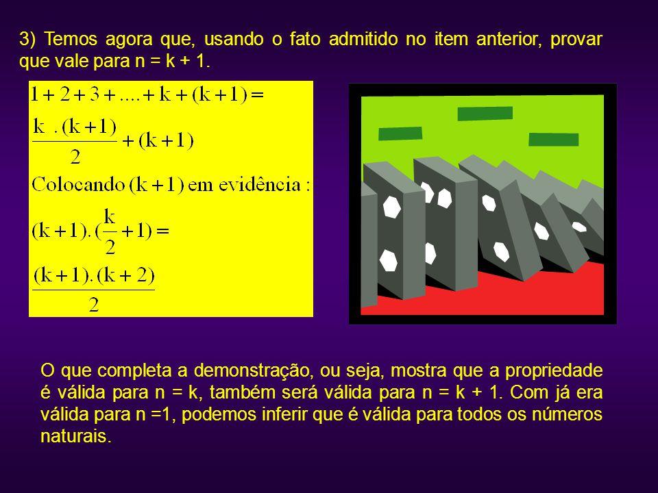3) Temos agora que, usando o fato admitido no item anterior, provar que vale para n = k + 1. O que completa a demonstração, ou seja, mostra que a prop