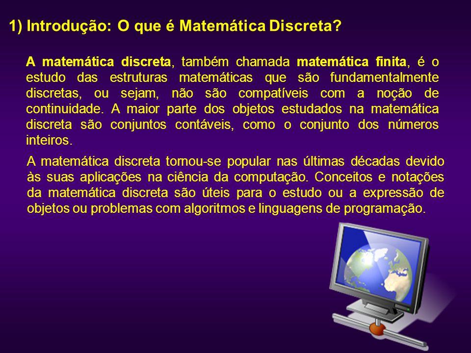 1) Introdução: O que é Matemática Discreta? A matemática discreta, também chamada matemática finita, é o estudo das estruturas matemáticas que são fun