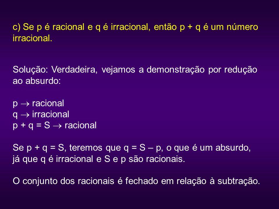 c) Se p é racional e q é irracional, então p + q é um número irracional. Solução: Verdadeira, vejamos a demonstração por redução ao absurdo: p  racio