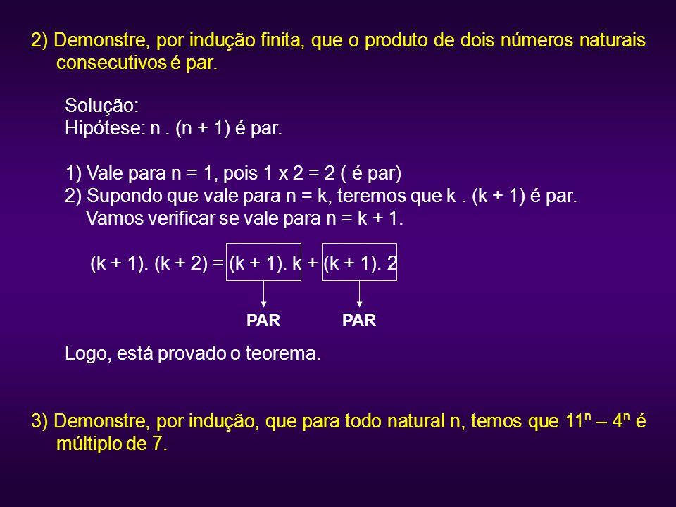 2) Demonstre, por indução finita, que o produto de dois números naturais consecutivos é par. Solução: Hipótese: n. (n + 1) é par. 1) Vale para n = 1,