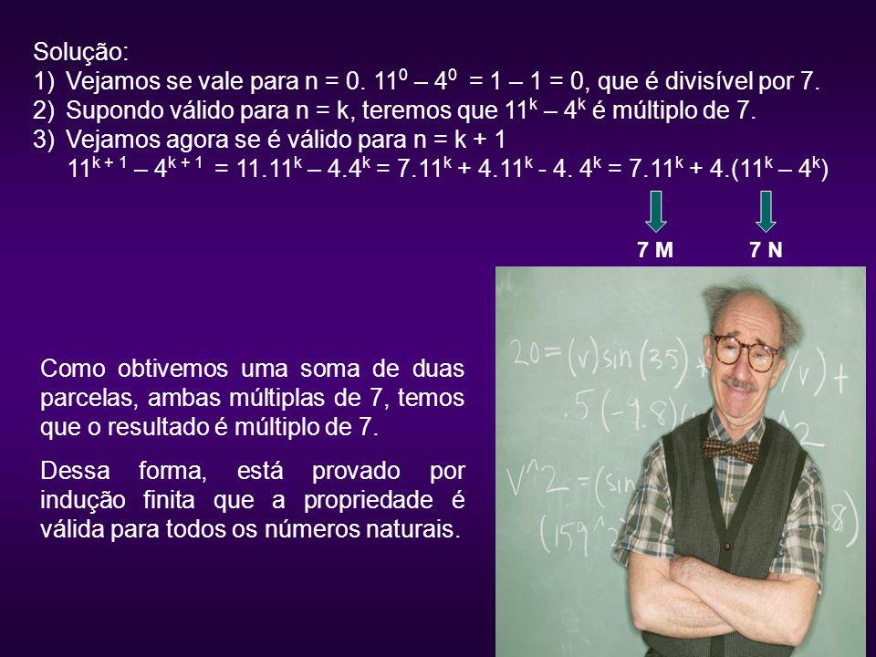 Solução: 1)Vejamos se vale para n = 0. 11 0 – 4 0 = 1 – 1 = 0, que é divisível por 7. 2)Supondo válido para n = k, teremos que 11 k – 4 k é múltiplo d