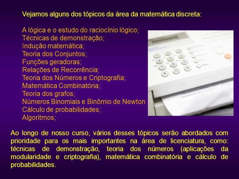 Vejamos alguns dos tópicos da área da matemática discreta: A lógica e o estudo do raciocínio lógico; Técnicas de demonstração; Indução matemática; Teo