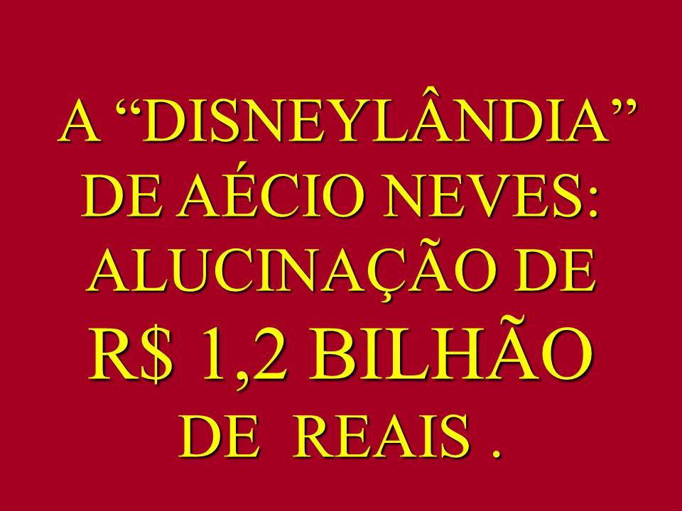 """A """"DISNEYLÂNDIA"""" DE AÉCIO NEVES: ALUCINAÇÃO DE R$ 1,2 BILHÃO DE REAIS. A """"DISNEYLÂNDIA"""" DE AÉCIO NEVES: ALUCINAÇÃO DE R$ 1,2 BILHÃO DE REAIS."""