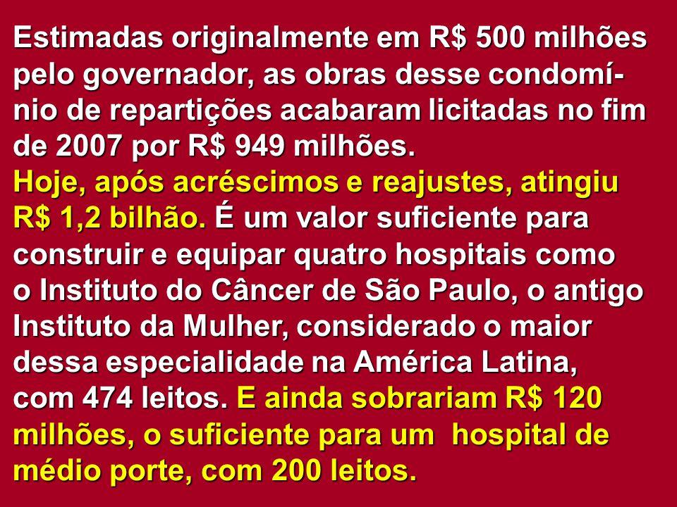 Estimadas originalmente em R$ 500 milhões pelo governador, as obras desse condomí- nio de repartições acabaram licitadas no fim de 2007 por R$ 949 mil