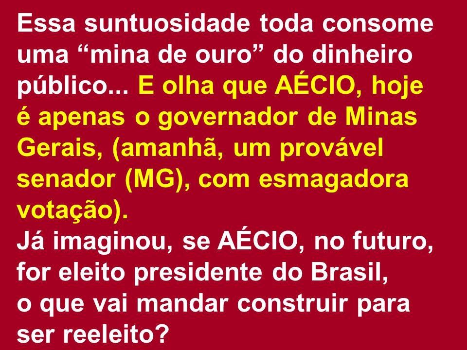 """Essa suntuosidade toda consome uma """"mina de ouro"""" do dinheiro público... E olha que AÉCIO, hoje é apenas o governador de Minas Gerais, (amanhã, um pro"""