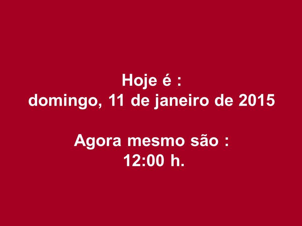 Hoje é : domingo, 11 de janeiro de 2015 Agora mesmo são : 12:02 h.