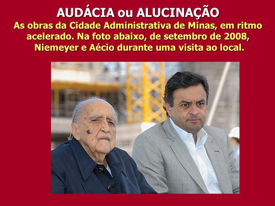 AUDÁCIA ou ALUCINAÇÃO As obras da Cidade Administrativa de Minas, em ritmo acelerado. Na foto abaixo, de setembro de 2008, Niemeyer e Aécio durante um