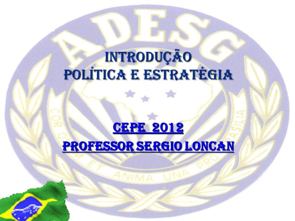 INTRODUÇÃO POLÍTICA E ESTRATÉGIA CEPE 2012 Professor Sergio Loncan