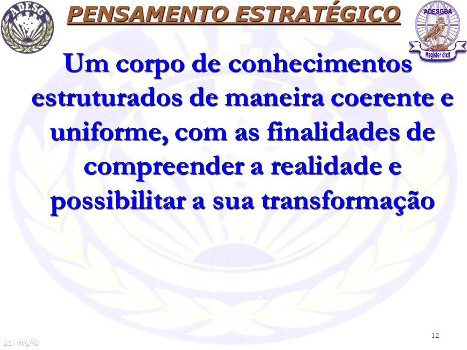 PENSAMENTO ESTRATÉGICO Um corpo de conhecimentos estruturados de maneira coerente e uniforme, com as finalidades de compreender a realidade e possibilitar a sua transformação Um corpo de conhecimentos estruturados de maneira coerente e uniforme, com as finalidades de compreender a realidade e possibilitar a sua transformação DEFINIÇÃO 12