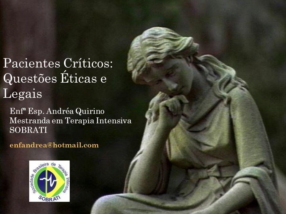 Enfª Esp. Andréa Quirino Mestranda em Terapia Intensiva SOBRATI enfandrea@hotmail.com Pacientes Críticos: Questões Éticas e Legais