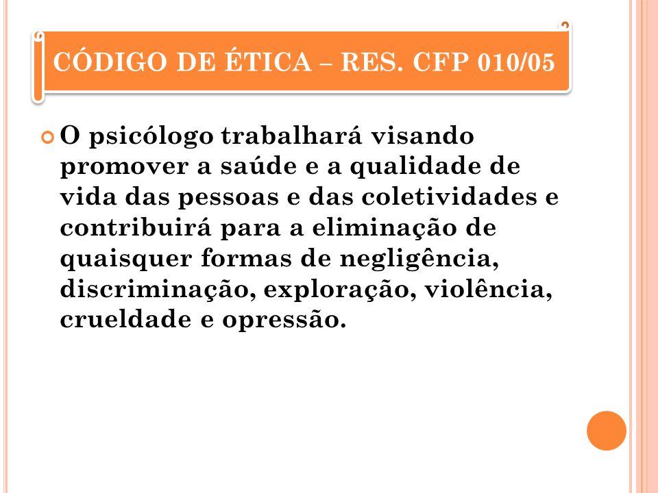 CÓDIGO DE ÉTICA – RES. CFP 010/05 O psicólogo trabalhará visando promover a saúde e a qualidade de vida das pessoas e das coletividades e contribuirá