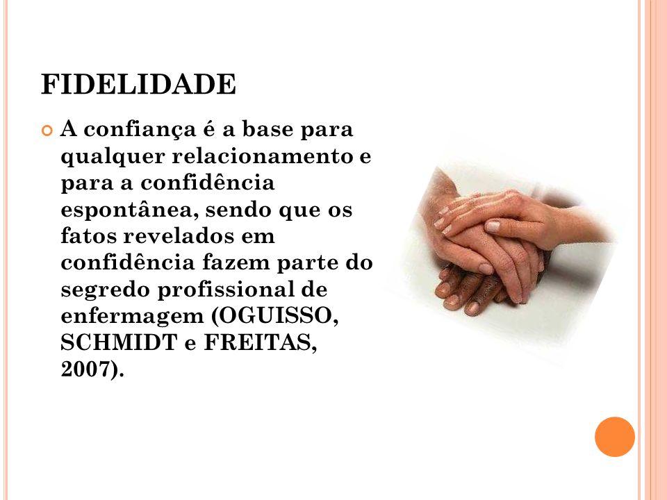 FIDELIDADE A confiança é a base para qualquer relacionamento e para a confidência espontânea, sendo que os fatos revelados em confidência fazem parte do segredo profissional de enfermagem (OGUISSO, SCHMIDT e FREITAS, 2007).