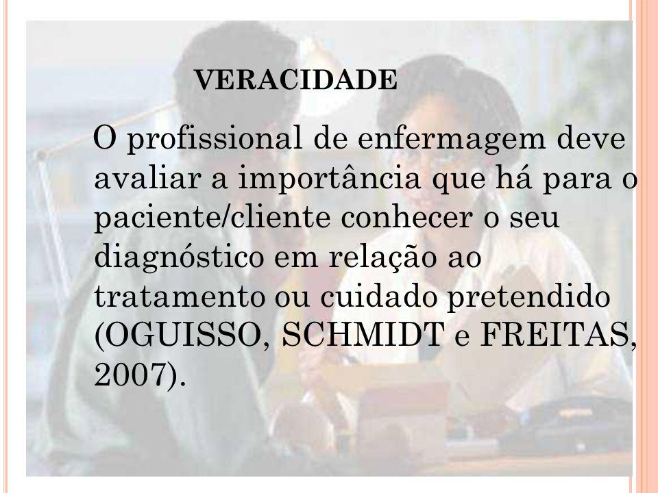 VERACIDADE O profissional de enfermagem deve avaliar a importância que há para o paciente/cliente conhecer o seu diagnóstico em relação ao tratamento ou cuidado pretendido (OGUISSO, SCHMIDT e FREITAS, 2007).