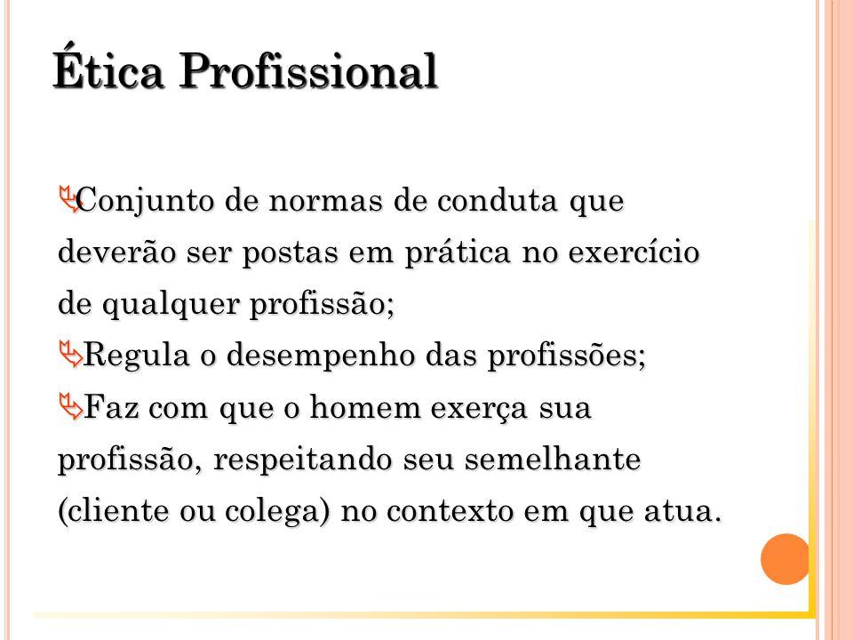 Ética Profissional  Conjunto de normas de conduta que deverão ser postas em prática no exercício de qualquer profissão;  Regula o desempenho das profissões;  Faz com que o homem exerça sua profissão, respeitando seu semelhante (cliente ou colega) no contexto em que atua.
