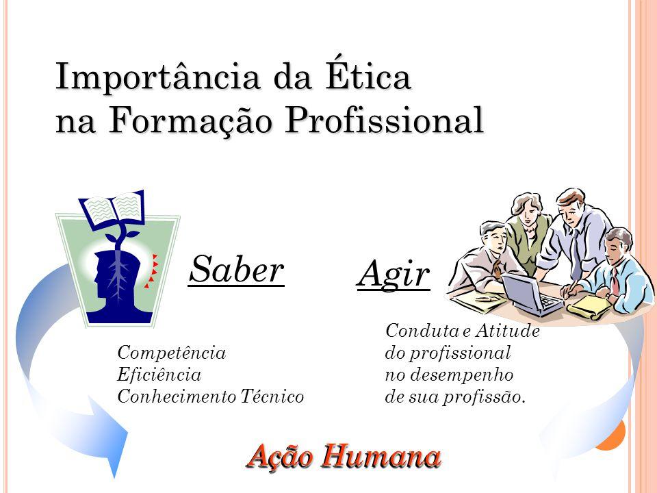 Ação Humana Importância da Ética na Formação Profissional Competência Eficiência Conhecimento Técnico Saber Agir Conduta e Atitude do profissional no desempenho de sua profissão.