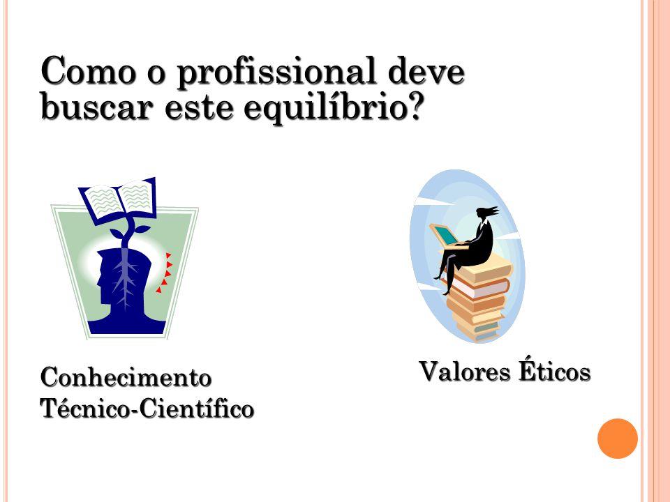 Como o profissional deve buscar este equilíbrio? Conhecimento Técnico-Científico Valores Éticos