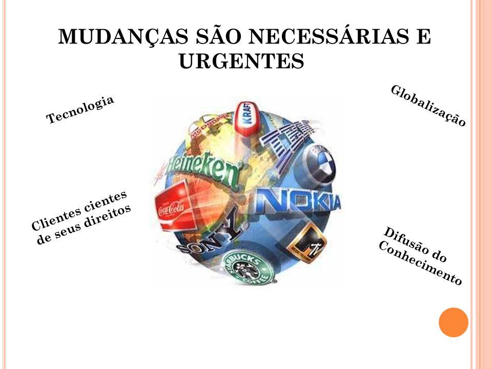 MUDANÇAS SÃO NECESSÁRIAS E URGENTES Globalização Difusão do Conhecimento Tecnologia Clientes cientes de seus direitos