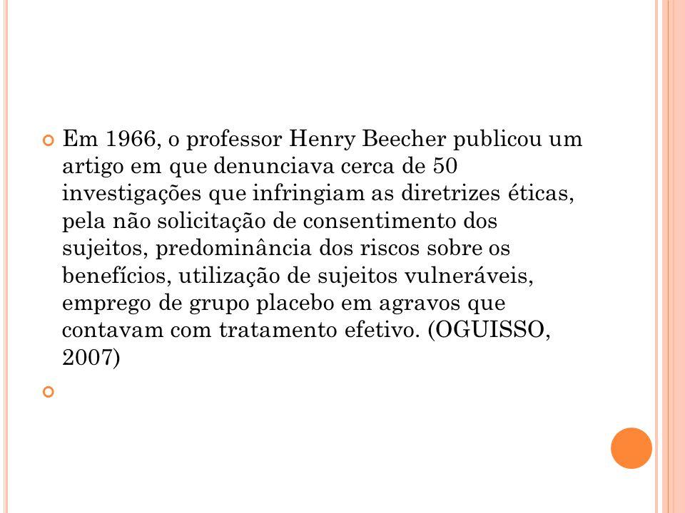 Em 1966, o professor Henry Beecher publicou um artigo em que denunciava cerca de 50 investigações que infringiam as diretrizes éticas, pela não solicitação de consentimento dos sujeitos, predominância dos riscos sobre os benefícios, utilização de sujeitos vulneráveis, emprego de grupo placebo em agravos que contavam com tratamento efetivo.