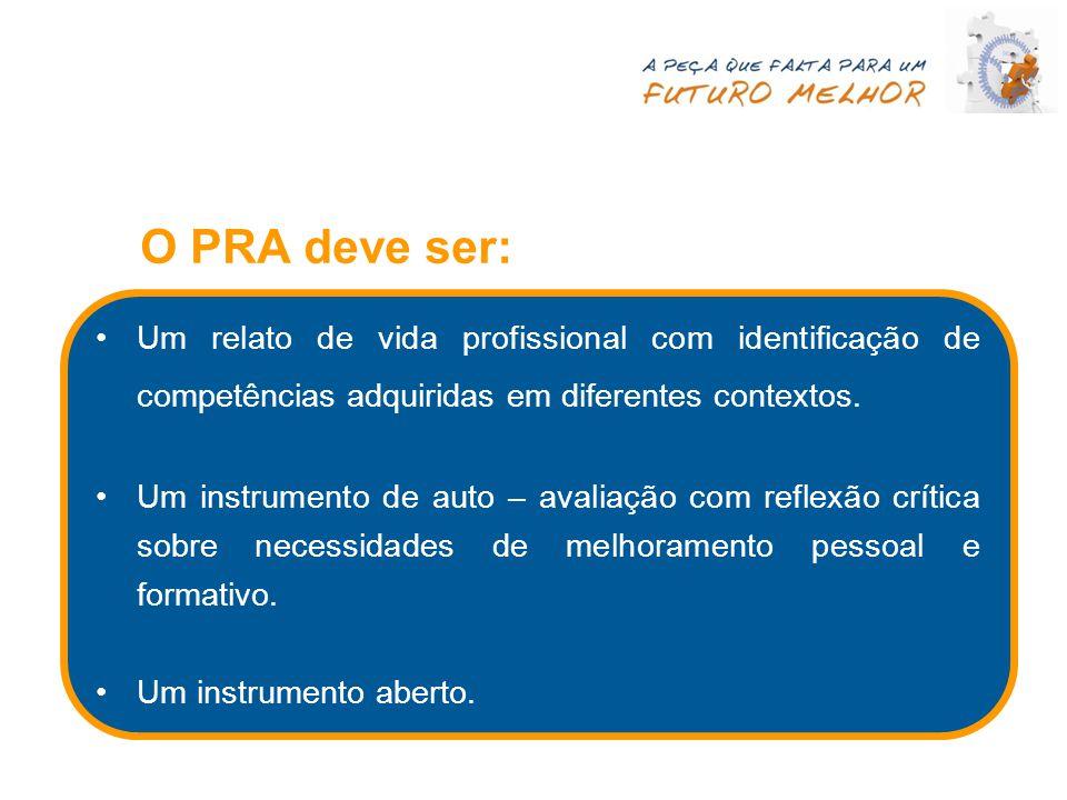 O PRA deve ser: Um relato de vida profissional com identificação de competências adquiridas em diferentes contextos. Um instrumento de auto – avaliaçã