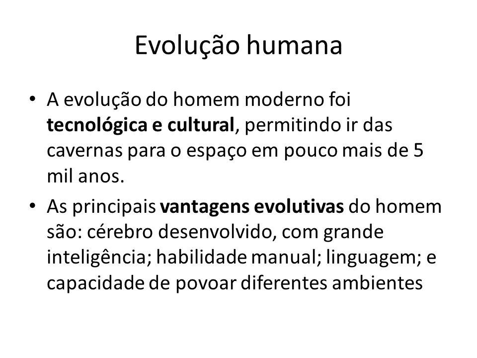 A evolução do homem moderno foi tecnológica e cultural, permitindo ir das cavernas para o espaço em pouco mais de 5 mil anos. As principais vantagens