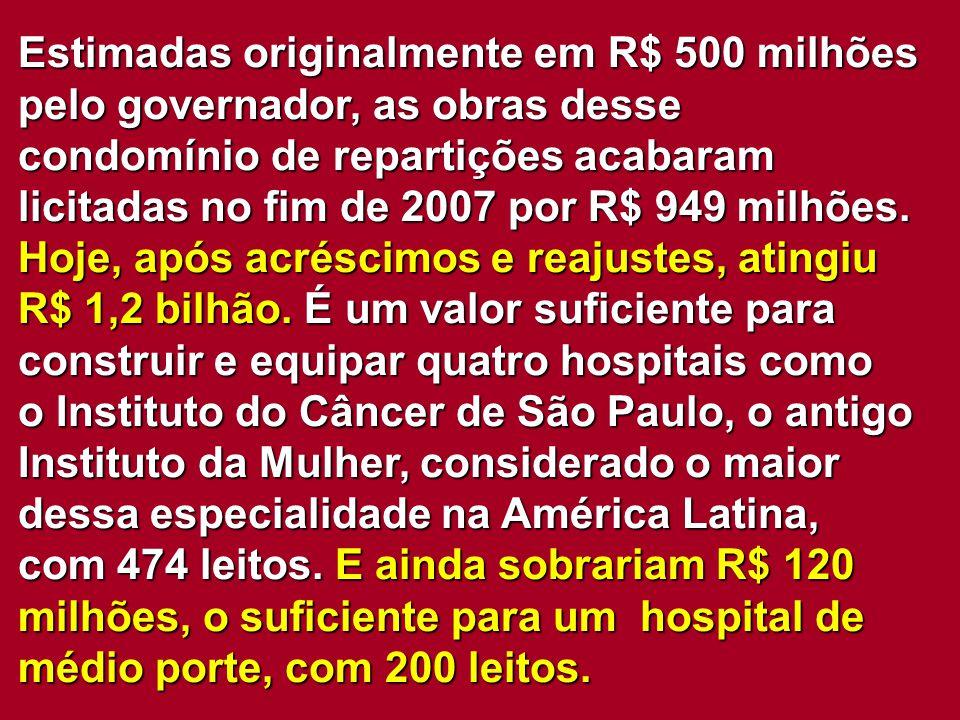 Estimadas originalmente em R$ 500 milhões pelo governador, as obras desse condomínio de repartições acabaram licitadas no fim de 2007 por R$ 949 milhõ