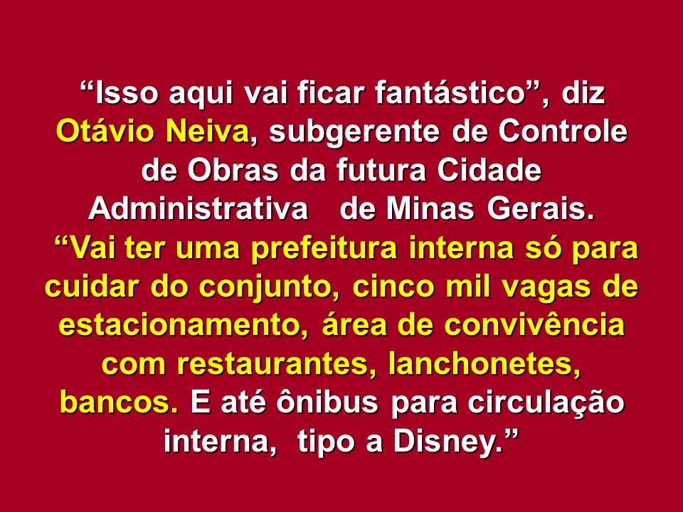 """""""Isso aqui vai ficar fantástico"""", diz Otávio Neiva, subgerente de Controle de Obras da futura Cidade Administrativa de Minas Gerais. """"Vai ter uma pref"""