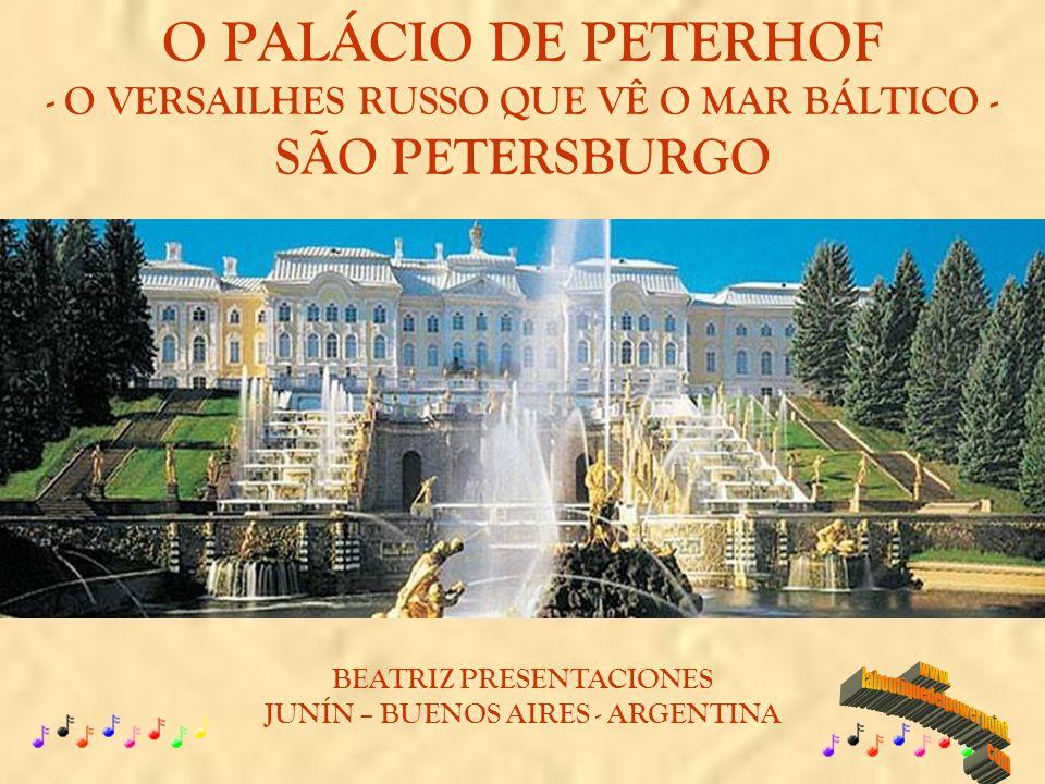 O PALÁCIO DE PETERHOF - O VERSAILHES RUSSO QUE VÊ O MAR BÁLTICO - SÃO PETERSBURGO BEATRIZ PRESENTACIONES JUNÍN – BUENOS AIRES - ARGENTINA
