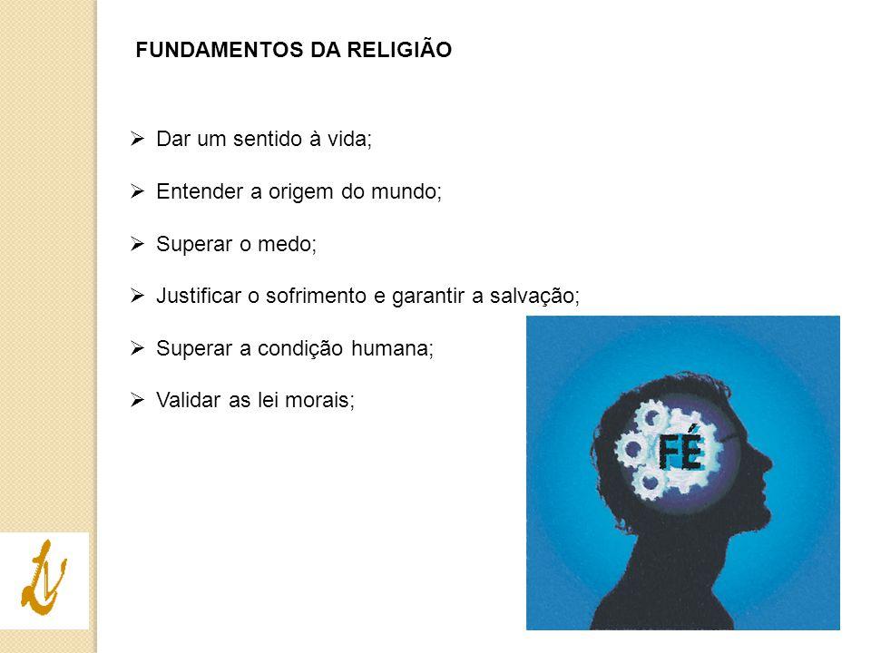 FUNDAMENTOS DA RELIGIÃO  Dar um sentido à vida;  Entender a origem do mundo;  Superar o medo;  Justificar o sofrimento e garantir a salvação;  Su