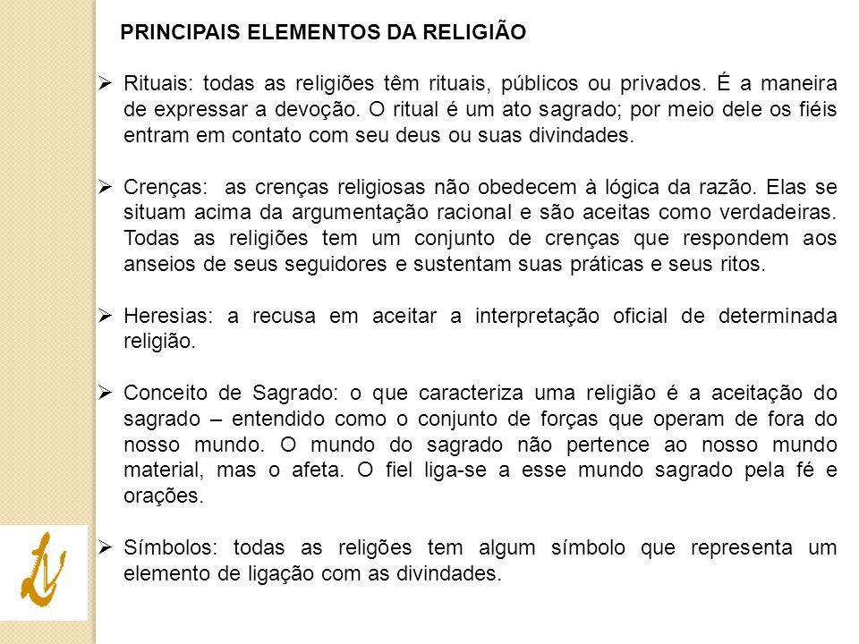PRINCIPAIS ELEMENTOS DA RELIGIÃO  Rituais: todas as religiões têm rituais, públicos ou privados. É a maneira de expressar a devoção. O ritual é um at