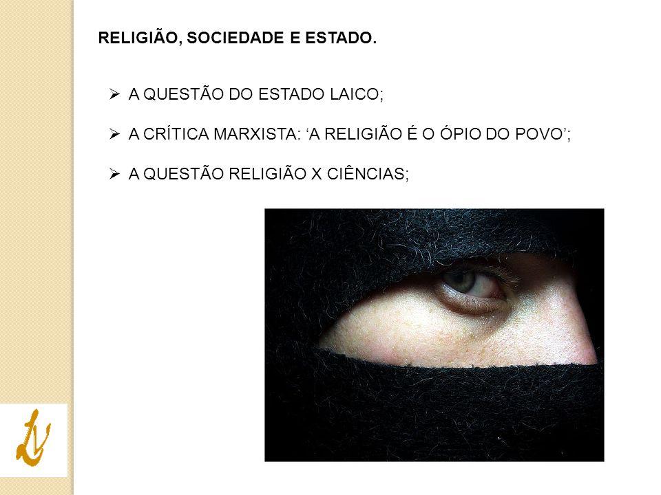 RELIGIÃO, SOCIEDADE E ESTADO.  A QUESTÃO DO ESTADO LAICO;  A CRÍTICA MARXISTA: 'A RELIGIÃO É O ÓPIO DO POVO';  A QUESTÃO RELIGIÃO X CIÊNCIAS;