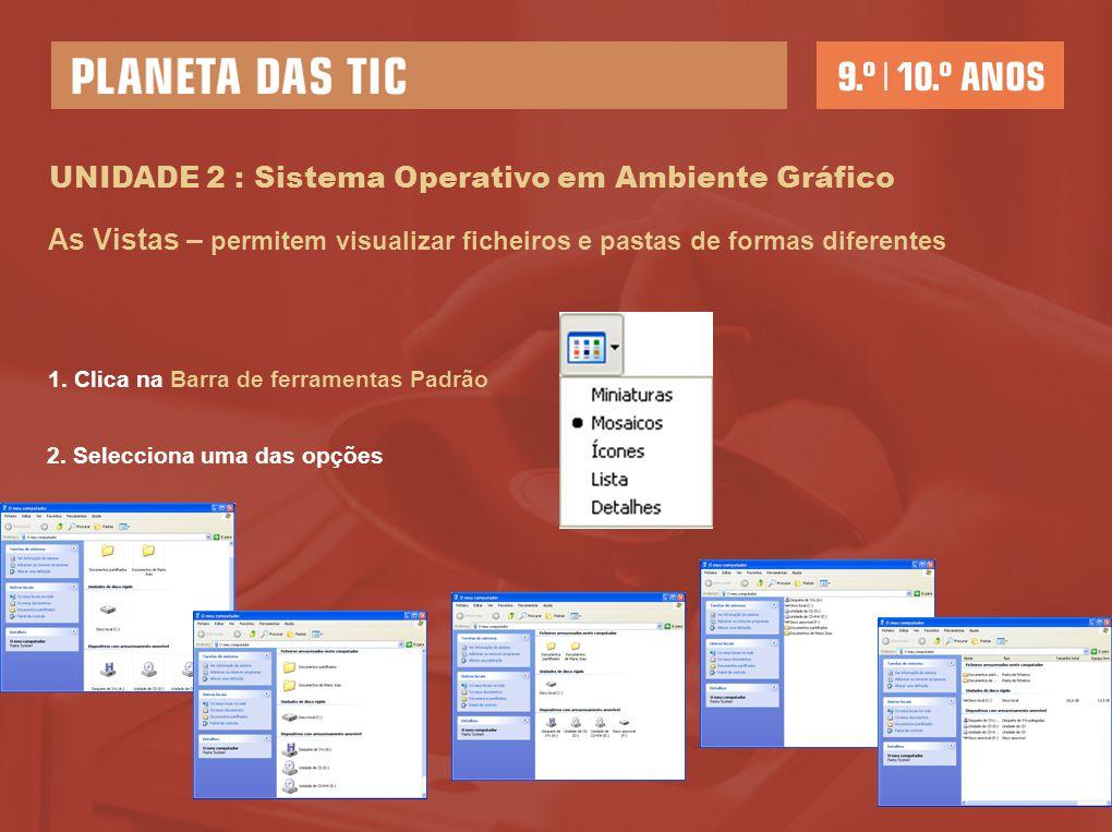 UNIDADE 2 : Sistema Operativo em Ambiente Gráfico As Vistas – permitem visualizar ficheiros e pastas de formas diferentes 1. Clica na Barra de ferrame