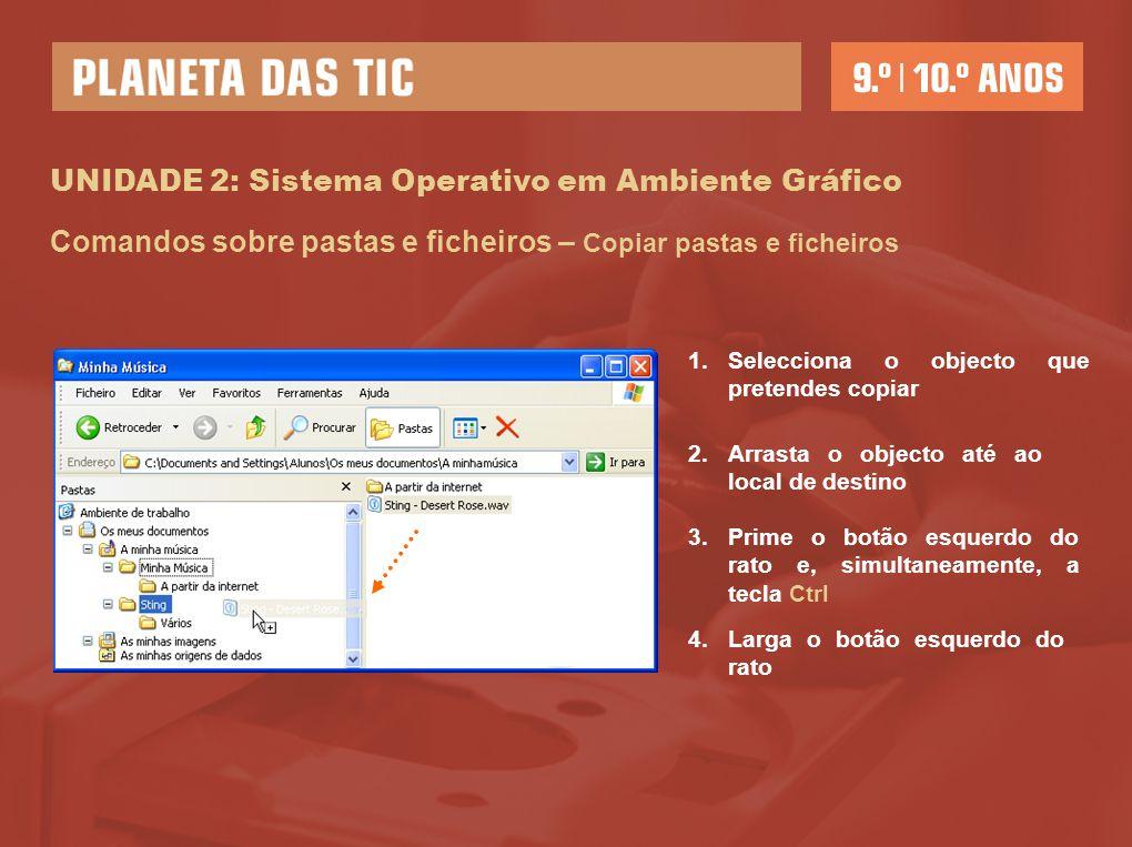 UNIDADE 2: Sistema Operativo em Ambiente Gráfico Comandos sobre pastas e ficheiros – Copiar pastas e ficheiros 1.Selecciona o objecto que pretendes co