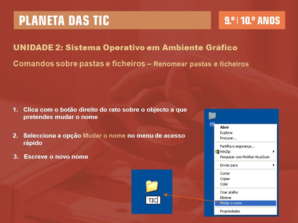 UNIDADE 2: Sistema Operativo em Ambiente Gráfico Comandos sobre pastas e ficheiros – Renomear pastas e ficheiros 1.Clica com o botão direito do rato s