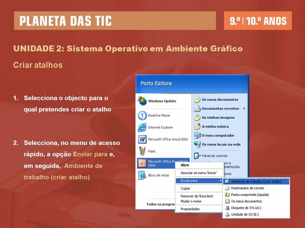 UNIDADE 2: Sistema Operativo em Ambiente Gráfico Criar atalhos 1.Selecciona o objecto para o qual pretendes criar o atalho 2.Selecciona, no menu de ac