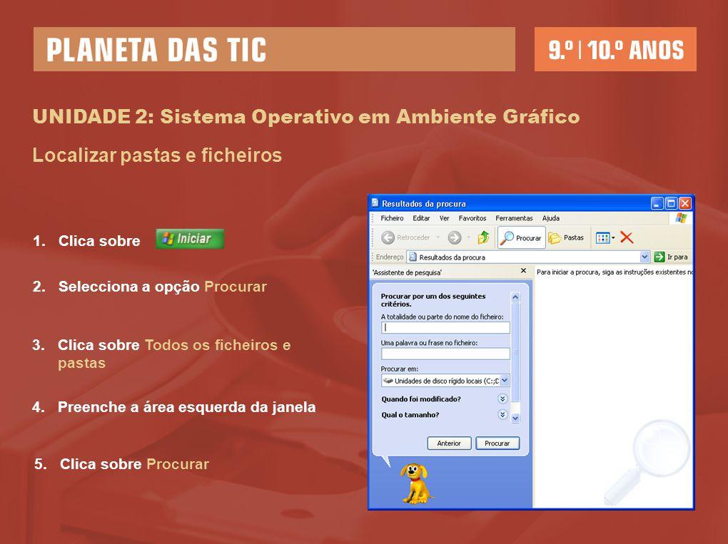 UNIDADE 2: Sistema Operativo em Ambiente Gráfico Localizar pastas e ficheiros 1.Clica sobre 2.Selecciona a opção Procurar 3.Clica sobre Todos os fiche