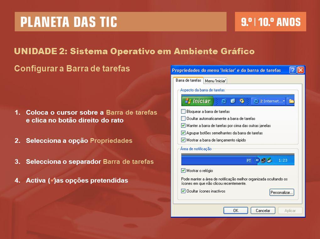 UNIDADE 2: Sistema Operativo em Ambiente Gráfico Configurar a Barra de tarefas 1.Coloca o cursor sobre a Barra de tarefas e clica no botão direito do