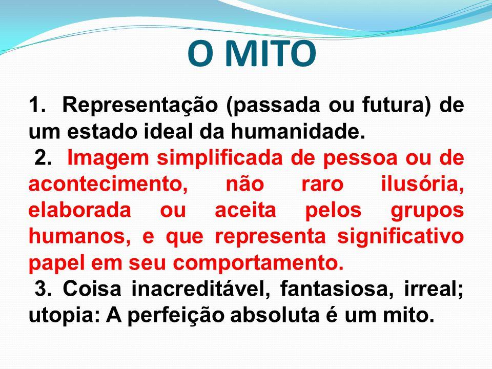 O MITO 1. Representação (passada ou futura) de um estado ideal da humanidade. 2. Imagem simplificada de pessoa ou de acontecimento, não raro ilusória,