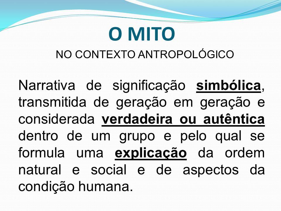 O MITO Narrativa de significação simbólica, transmitida de geração em geração e considerada verdadeira ou autêntica dentro de um grupo e pelo qual se