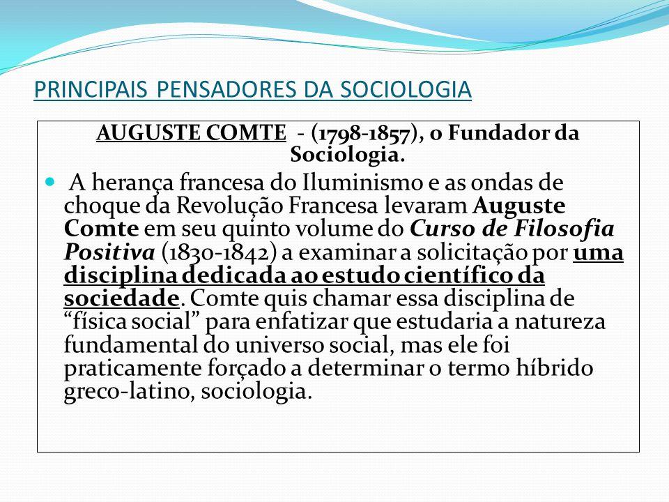 PRINCIPAIS PENSADORES DA SOCIOLOGIA AUGUSTE COMTE - (1798-1857), o Fundador da Sociologia. A herança francesa do Iluminismo e as ondas de choque da Re
