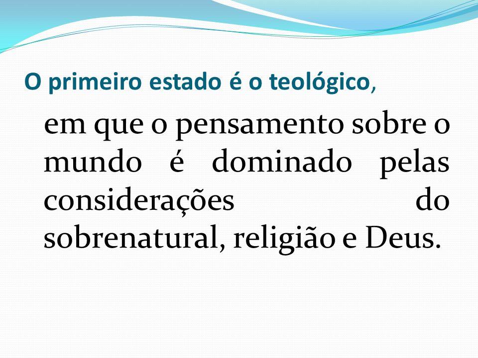 O primeiro estado é o teológico, em que o pensamento sobre o mundo é dominado pelas considerações do sobrenatural, religião e Deus.