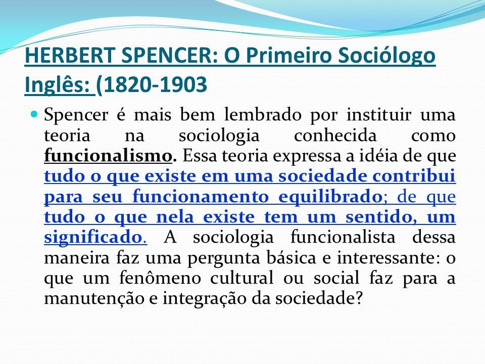 HERBERT SPENCER: O Primeiro Sociólogo Inglês: (1820-1903 Spencer é mais bem lembrado por instituir uma teoria na sociologia conhecida como funcionalis