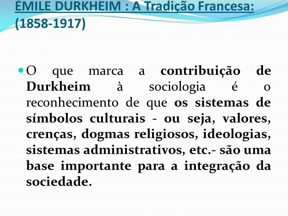 ÉMILE DURKHEIM : A Tradição Francesa: (1858-1917) O que marca a contribuição de Durkheim à sociologia é o reconhecimento de que os sistemas de símbolo