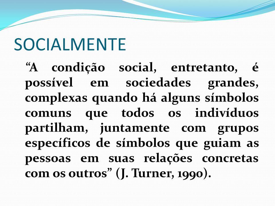 """SOCIALMENTE """"A condição social, entretanto, é possível em sociedades grandes, complexas quando há alguns símbolos comuns que todos os indivíduos parti"""