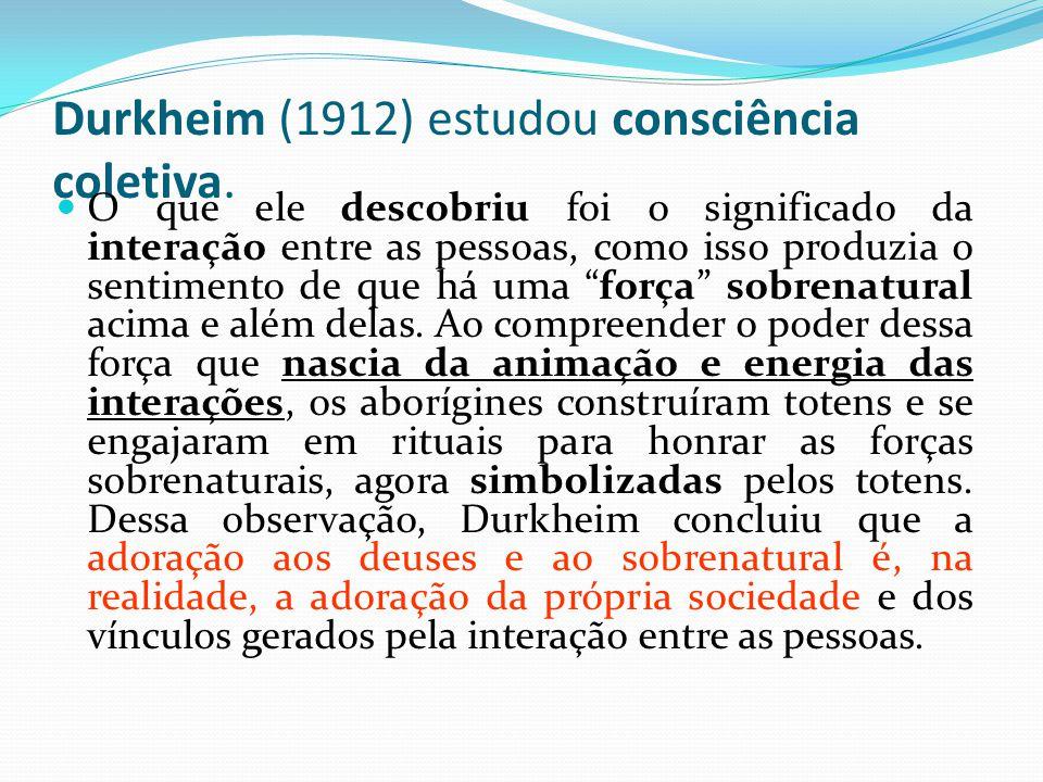 Durkheim (1912) estudou consciência coletiva. O que ele descobriu foi o significado da interação entre as pessoas, como isso produzia o sentimento de