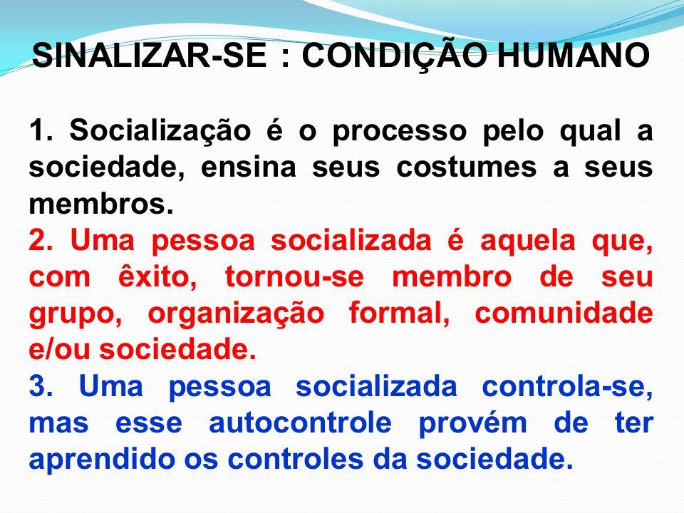 SINALIZAR-SE : CONDIÇÃO HUMANO 1. Socialização é o processo pelo qual a sociedade, ensina seus costumes a seus membros. 2. Uma pessoa socializada é aq