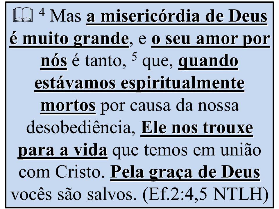 a misericórdia de Deus é muito grandeo seu amor por nósquando estávamos espiritualmente mortos Ele nos trouxe para a vida Pela graça de Deus  4 Mas a