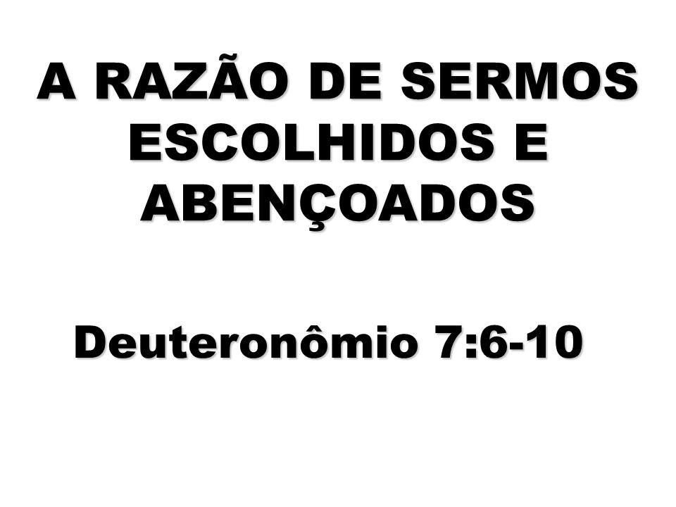 A RAZÃO DE SERMOS ESCOLHIDOS E ABENÇOADOS Deuteronômio 7:6-10