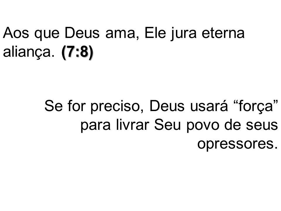 """(7:8) Aos que Deus ama, Ele jura eterna aliança. (7:8) Se for preciso, Deus usará """"força"""" para livrar Seu povo de seus opressores."""