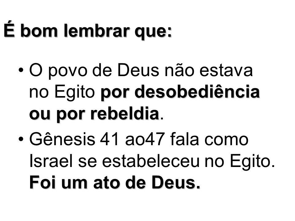 É bom lembrar que: por desobediência ou por rebeldiaO povo de Deus não estava no Egito por desobediência ou por rebeldia. Foi um ato de Deus.Gênesis 4