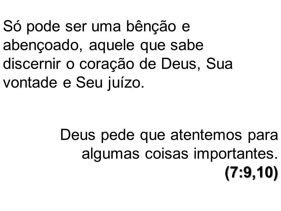 Só pode ser uma bênção e abençoado, aquele que sabe discernir o coração de Deus, Sua vontade e Seu juízo. (7:9,10) Deus pede que atentemos para alguma